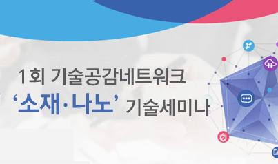 1회 기술공감네트워크 소재·나노 기술세미나