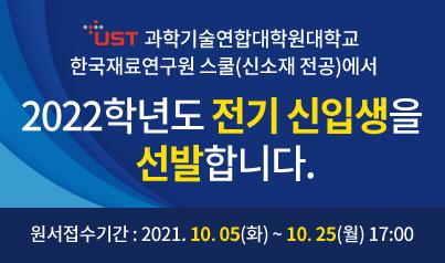 UST 과학기술연합대학원대학교 한국재료연구원 스쿨(신소재 전공)에서 2022학년도 전기 신입생을 선발합니다. 원서접수기간:2021.10.05(화)~10.25(월) 17:00