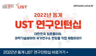 미래를 혁신하고 세계를 선도하는 UST / admission.ust.ac.kr / 2022년 동계 UST 연구인턴십 - 대한민국 청춘들이여, 과학기술분야의 국가연구소 현장을 직접 체험하라!! / 2022년 동계 UST 연구인턴십 바로가기+