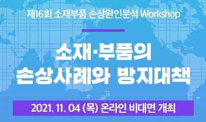 제16회 소재부품 손상원인분석 워크샵. 소재·부품의 손상사례와 방지대책. 2021.11.04(목) 온라인 비대면 개최.