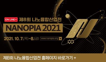 제 8회 나노융합산업전 / NANOPIA 2021 / 2021.10.7.(목)~8.(금) / www.nanopia.org / 제8회 나노융합산업전 홈페이지 바로가기+